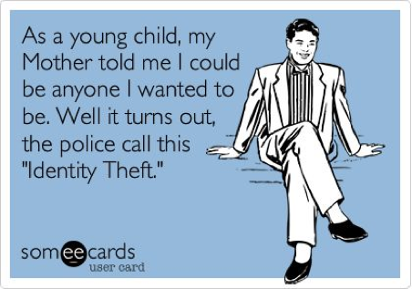 Man with thought bubble that says: As a young child, my Mother told me I could be anyone I wanted to be. Well it turns out, the police call this 'identity theft.'